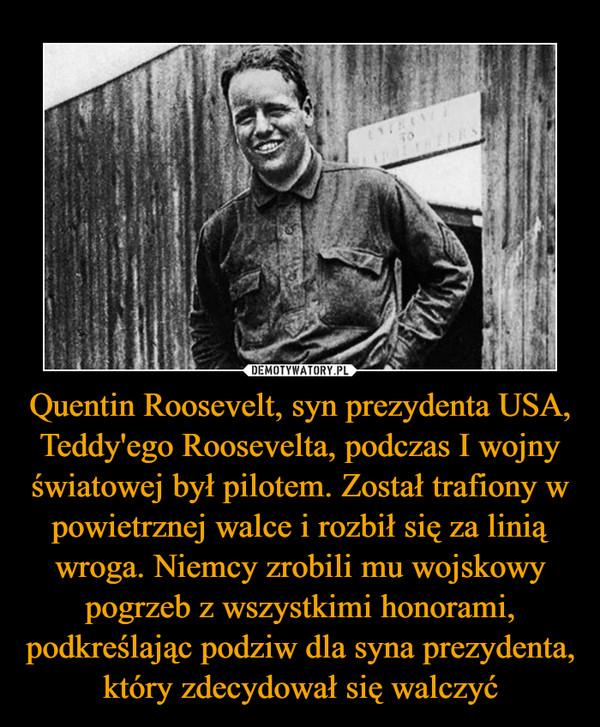 Quentin Roosevelt, syn prezydenta USA, Teddy'ego Roosevelta, podczas I wojny światowej był pilotem. Został trafiony w powietrznej walce i rozbił się za linią wroga. Niemcy zrobili mu wojskowy pogrzeb z wszystkimi honorami, podkreślając podziw dla syna prezydenta, który zdecydował się walczyć –