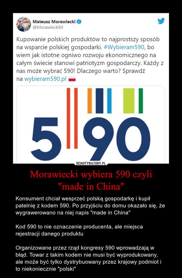 """Morawiecki wybiera 590 czyli""""made in China"""" – Konsument chciał wesprzeć polską gospodarkę i kupił patelnię z kodem 590. Po przyjściu do domu okazało się, że wygrawerowano na niej napis """"made in China""""Kod 590 to nie oznaczenie producenta, ale miejsca rejestracji danego produktuOrganizowane przez rząd kongresy 590 wprowadzają w błąd. Towar z takim kodem nie musi być wyprodukowany, ale może być tylko dystrybuowany przez krajowy podmiot i to niekoniecznie """"polski"""""""
