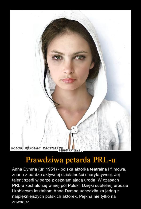 Prawdziwa petarda PRL-u – Anna Dymna (ur. 1951) - polska aktorka teatralna i filmowa, znana z bardzo aktywnej działalności charytatywnej. Jej talent szedł w parze z oszałamiającą urodą. W czasach PRL-u kochało się w niej pół Polski. Dzięki subtelnej urodzie i kobiecym kształtom Anna Dymna uchodziła za jedną z najpiękniejszych polskich aktorek. Piękna nie tylko na zewnątrz