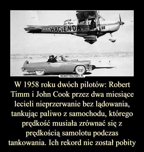 W 1958 roku dwóch pilotów: Robert Timm i John Cook przez dwa miesiące lecieli nieprzerwanie bez lądowania, tankując paliwo z samochodu, którego prędkość musiała zrównać się z prędkością samolotu podczas tankowania. Ich rekord nie został pobity –