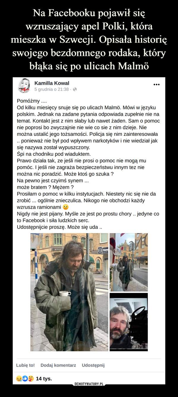–  Pomóżmy ....Od kilku miesięcy snuje się po ulicach Malmó. Mówi w języku polskim. Jednak na zadane pytania odpowiada zupełnie nie na temat. Kontakt jest z nim słaby lub nawet żaden. Sam o pomoc nie poprosi bo zwyczajnie nie wie co sie z nim dzieje. Nie można ustalić jego tożsamości. Policja się nim zainteresowała .. ponieważ nie był pod wpływem narkotyków i nie wiedział jak się nazywa został wypuszczony. Śpi na chodniku pod wiaduktem.Prawo działa tak, ze jeśli nie prosi o pomoc nie mogą mu pomóc. I jeśli nie zagraża bezpieczeństwu innym tez nie można nic poradzić. Może ktoś go szuka ?Na pewno jest czyimś synem ... może bratem ? Mężem ?Prosiłam o pomoc w kilku instytucjach. Niestety nic się nie da zrobić ... ogólnie znieczulica. Nikogo nie obchodzi każdy wzrusza ramionami ^ Nigdy nie jest pijany. Myślę ze jest po prostu chory ..jedyne co toFacebook i siła ludzkich serc. Udostępnijcie proszę. Może się uda ..