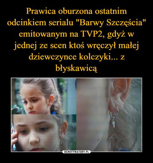 """Prawica oburzona ostatnim odcinkiem serialu """"Barwy Szczęścia"""" emitowanym na TVP2, gdyż w jednej ze scen ktoś wręczył małej dziewczynce kolczyki... z błyskawicą"""
