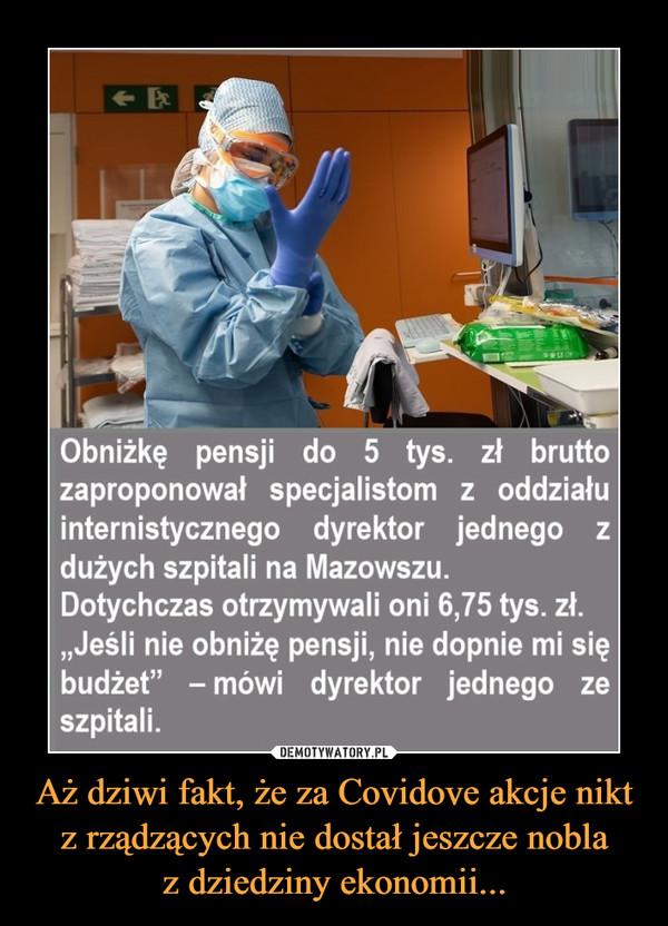 """Aż dziwi fakt, że za Covidove akcje nikt z rządzących nie dostał jeszcze noblaz dziedziny ekonomii... –  <-Obniżkę pensji do 5 tys. zł bruttozaproponował specjalistom z oddziałuinternistycznego dyrektor jednego zdużych szpitali na Mazowszu.Dotychczas otrzymywali oni 6,75 tys. zł.""""Jeśli nie obniżę pensji, nie dopnie mi siębudżet"""" - mówi dyrektor jednego zeszpitali."""