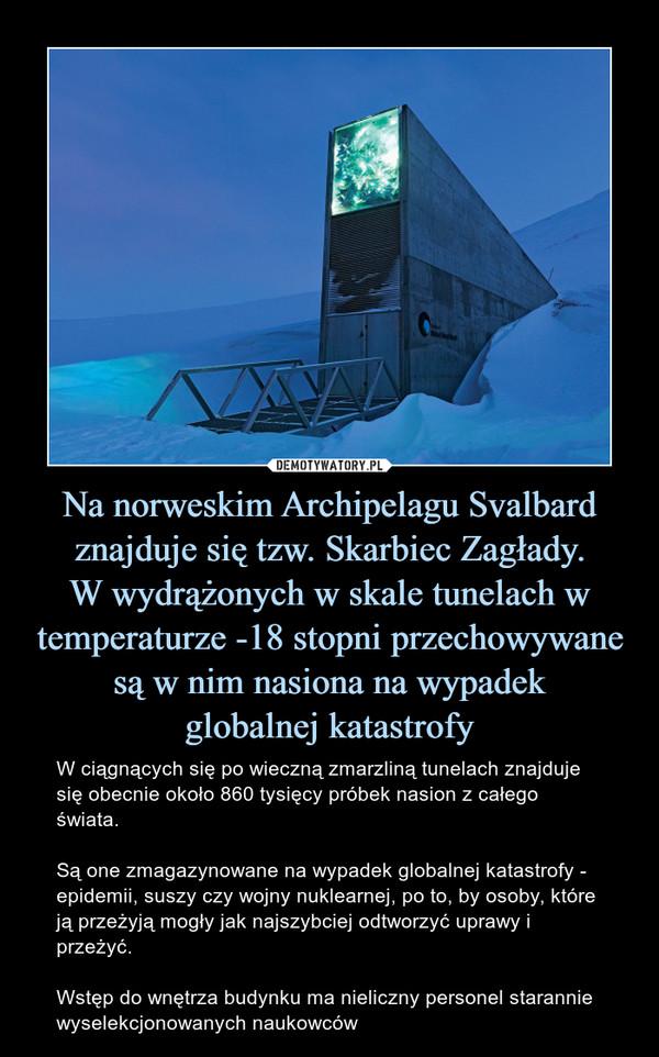 Na norweskim Archipelagu Svalbard znajduje się tzw. Skarbiec Zagłady.W wydrążonych w skale tunelach w temperaturze -18 stopni przechowywane są w nim nasiona na wypadekglobalnej katastrofy – W ciągnących się po wieczną zmarzliną tunelach znajduje się obecnie około 860 tysięcy próbek nasion z całego świata. Są one zmagazynowane na wypadek globalnej katastrofy - epidemii, suszy czy wojny nuklearnej, po to, by osoby, które ją przeżyją mogły jak najszybciej odtworzyć uprawy i przeżyć. Wstęp do wnętrza budynku ma nieliczny personel starannie wyselekcjonowanych naukowców