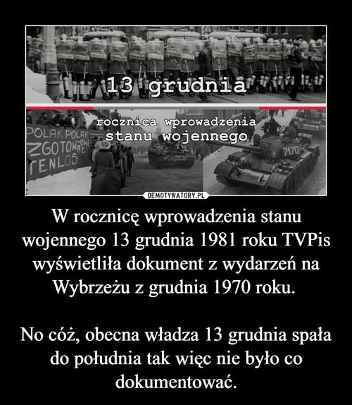 W rocznicę wprowadzenia stanu wojennego 13 grudnia 1981 roku TVPis wyświetliła dokument z wydarzeń na Wybrzeżu z grudnia 1970 roku.   No cóż, obecna władza 13 grudnia spała do południa tak więc nie było co dokumentować.