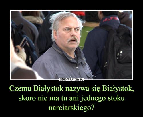 Czemu Białystok nazywa się Białystok, skoro nie ma tu ani jednego stoku narciarskiego?