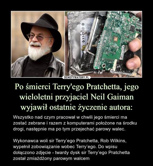 Po śmierci Terry'ego Pratchetta, jego wieloletni przyjaciel Neil Gaiman wyjawił ostatnie życzenie autora: