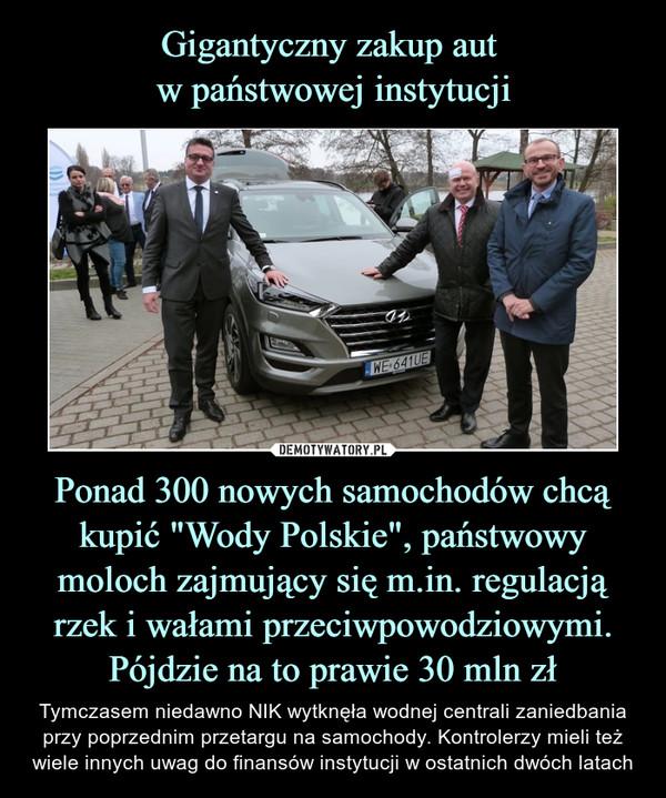 """Ponad 300 nowych samochodów chcą kupić """"Wody Polskie"""", państwowy moloch zajmujący się m.in. regulacją rzek i wałami przeciwpowodziowymi. Pójdzie na to prawie 30 mln zł – Tymczasem niedawno NIK wytknęła wodnej centrali zaniedbania przy poprzednim przetargu na samochody. Kontrolerzy mieli też wiele innych uwag do finansów instytucji w ostatnich dwóch latach"""
