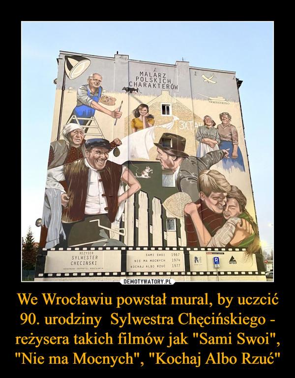 """We Wrocławiu powstał mural, by uczcić 90. urodziny  Sylwestra Chęcińskiego - reżysera takich filmów jak """"Sami Swoi"""", """"Nie ma Mocnych"""", """"Kochaj Albo Rzuć"""" –"""