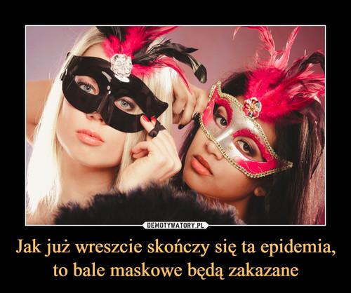 Jak już wreszcie skończy się ta epidemia, to bale maskowe będą zakazane