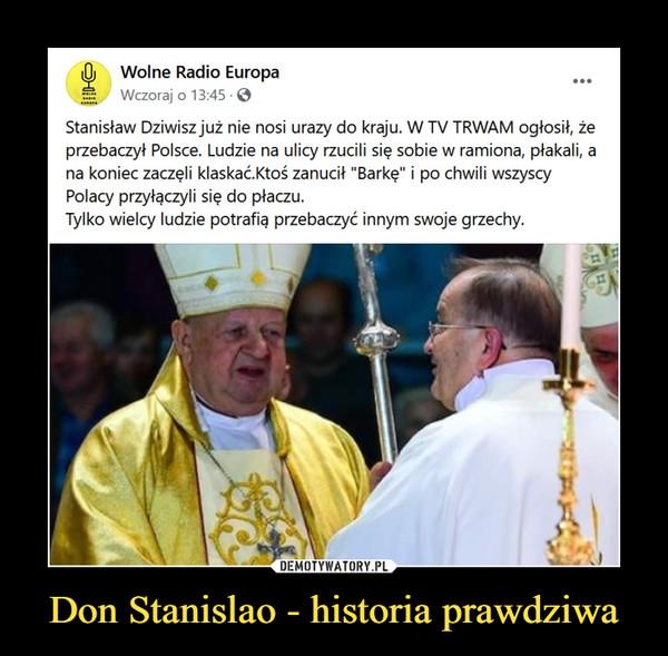 """Don Stanislao - historia prawdziwa –  Oj   Wolne Radio EuropaWczoraj o 13:45-0Stanisław Dziwisz już nie nosi urazy do kraju. W TV TRWAM ogłosił, żeprzebaczył Polsce. Ludzie na ulicy rzucili się sobie w ramiona, płakali, ana koniec zaczęli klaskać.Ktoś zanucił """"Barkę"""" i po chwili wszyscyPolacy przyłączyli się do płaczu.Tylko wielcy ludzie potrafię przebaczyć innym swoje grzechy."""