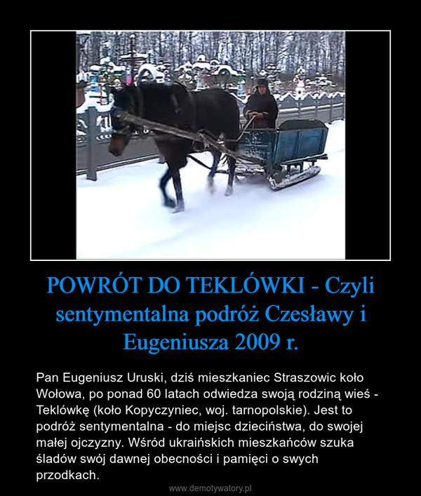 POWRÓT DO TEKLÓWKI - Czyli sentymentalna podróż Czesławy i Eugeniusza 2009 r. – Pan Eugeniusz Uruski, dziś mieszkaniec Straszowic koło Wołowa, po ponad 60 latach odwiedza swoją rodziną wieś - Teklówkę (koło Kopyczyniec, woj. tarnopolskie). Jest to podróż sentymentalna - do miejsc dzieciństwa, do swojej małej ojczyzny. Wśród ukraińskich mieszkańców szuka śladów swój dawnej obecności i pamięci o swych przodkach.