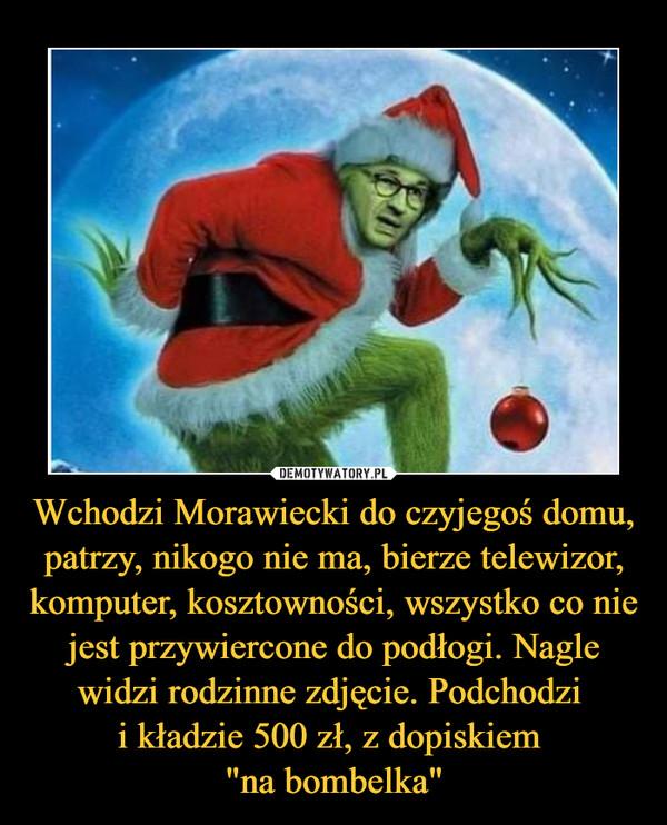 """Wchodzi Morawiecki do czyjegoś domu, patrzy, nikogo nie ma, bierze telewizor, komputer, kosztowności, wszystko co nie jest przywiercone do podłogi. Nagle widzi rodzinne zdjęcie. Podchodzi i kładzie 500 zł, z dopiskiem """"na bombelka"""" –"""