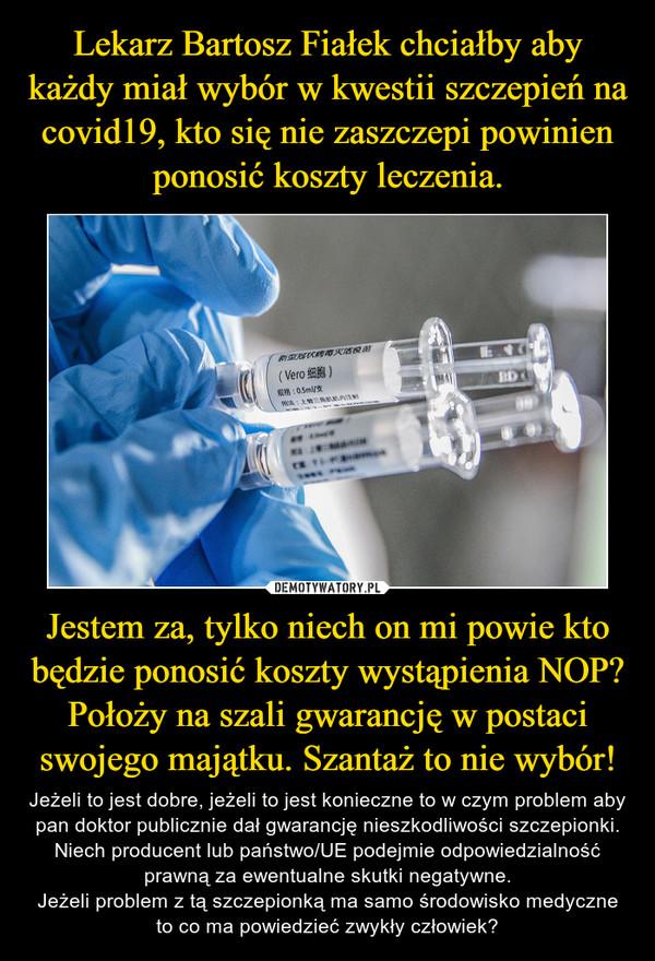 Jestem za, tylko niech on mi powie kto będzie ponosić koszty wystąpienia NOP? Położy na szali gwarancję w postaci swojego majątku. Szantaż to nie wybór! – Jeżeli to jest dobre, jeżeli to jest konieczne to w czym problem aby pan doktor publicznie dał gwarancję nieszkodliwości szczepionki. Niech producent lub państwo/UE podejmie odpowiedzialność prawną za ewentualne skutki negatywne.Jeżeli problem z tą szczepionką ma samo środowisko medyczne to co ma powiedzieć zwykły człowiek?
