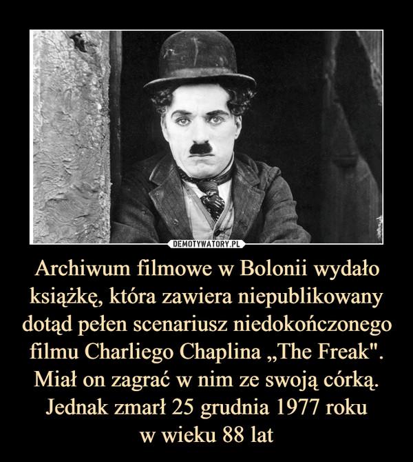 """Archiwum filmowe w Bolonii wydało książkę, która zawiera niepublikowany dotąd pełen scenariusz niedokończonego filmu Charliego Chaplina """"The Freak"""". Miał on zagrać w nim ze swoją córką. Jednak zmarł 25 grudnia 1977 rokuw wieku 88 lat –"""