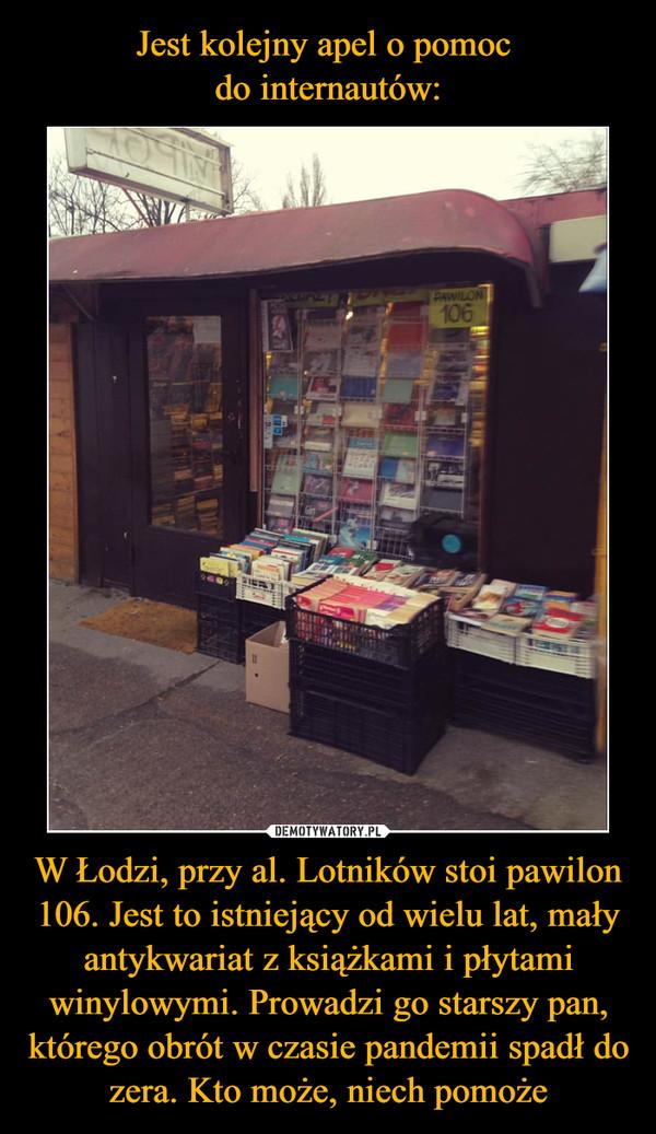 W Łodzi, przy al. Lotników stoi pawilon 106. Jest to istniejący od wielu lat, mały antykwariat z książkami i płytami winylowymi. Prowadzi go starszy pan, którego obrót w czasie pandemii spadł do zera. Kto może, niech pomoże –