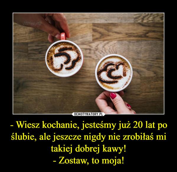 - Wiesz kochanie, jesteśmy już 20 lat po ślubie, ale jeszcze nigdy nie zrobiłaś mi takiej dobrej kawy!- Zostaw, to moja! –