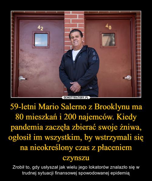 59-letni Mario Salerno z Brooklynu ma 80 mieszkań i 200 najemców. Kiedy pandemia zaczęła zbierać swoje żniwa, ogłosił im wszystkim, by wstrzymali się na nieokreślony czas z płaceniem czynszu