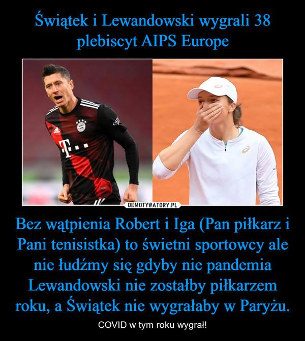 Bez wątpienia Robert i Iga (Pan piłkarz i Pani tenisistka) to świetni sportowcy ale nie łudźmy się gdyby nie pandemia Lewandowski nie zostałby piłkarzem roku, a Świątek nie wygrałaby w Paryżu. – COVID w tym roku wygrał!