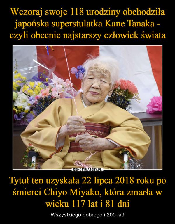 Tytuł ten uzyskała 22 lipca 2018 roku po śmierci Chiyo Miyako, która zmarła w wieku 117 lat i 81 dni – Wszystkiego dobrego i 200 lat!