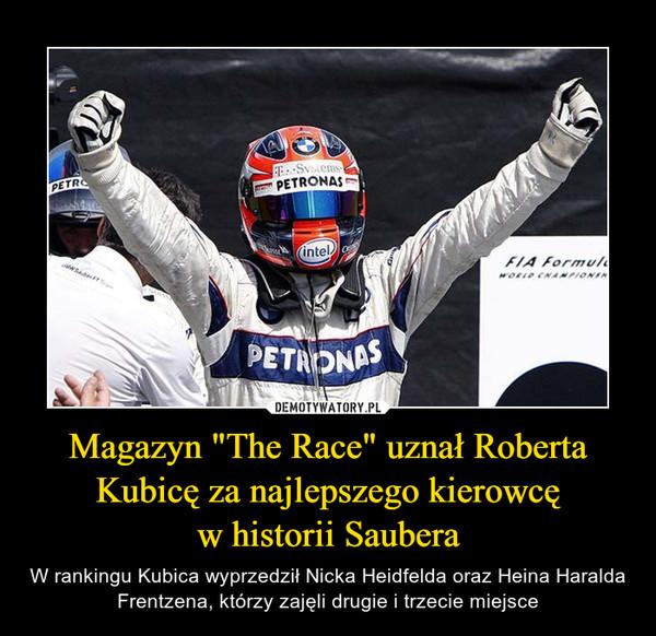 """Magazyn """"The Race"""" uznał Roberta Kubicę za najlepszego kierowcęw historii Saubera – W rankingu Kubica wyprzedził Nicka Heidfelda oraz Heina Haralda Frentzena, którzy zajęli drugie i trzecie miejsce"""