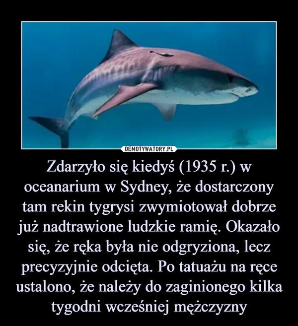 Zdarzyło się kiedyś (1935 r.) w oceanarium w Sydney, że dostarczony tam rekin tygrysi zwymiotował dobrze już nadtrawione ludzkie ramię. Okazało się, że ręka była nie odgryziona, lecz precyzyjnie odcięta. Po tatuażu na ręce ustalono, że należy do zaginionego kilka tygodni wcześniej mężczyzny –