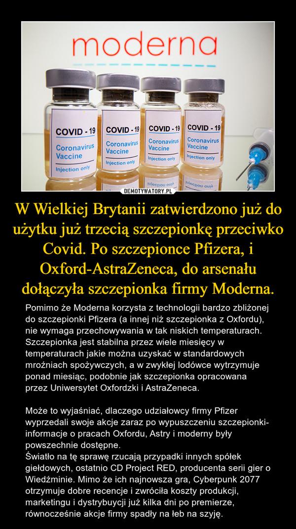 W Wielkiej Brytanii zatwierdzono już do użytku już trzecią szczepionkę przeciwko Covid. Po szczepionce Pfizera, i Oxford-AstraZeneca, do arsenału dołączyła szczepionka firmy Moderna. – Pomimo że Moderna korzysta z technologii bardzo zbliżonej do szczepionki Pfizera (a innej niż szczepionka z Oxfordu), nie wymaga przechowywania w tak niskich temperaturach. Szczepionka jest stabilna przez wiele miesięcy w temperaturach jakie można uzyskać w standardowych mroźniach spożywczych, a w zwykłej lodówce wytrzymuje ponad miesiąc, podobnie jak szczepionka opracowana przez Uniwersytet Oxfordzki i AstraZeneca.Może to wyjaśniać, dlaczego udziałowcy firmy Pfizer wyprzedali swoje akcje zaraz po wypuszczeniu szczepionki- informacje o pracach Oxfordu, Astry i moderny były powszechnie dostępne.Światło na tę sprawę rzucają przypadki innych spółek giełdowych, ostatnio CD Project RED, producenta serii gier o Wiedźminie. Mimo że ich najnowsza gra, Cyberpunk 2077 otrzymuje dobre recencje i zwróciła koszty produkcji, marketingu i dystrybuycji już kilka dni po premierze, równocześnie akcje firmy spadły na łeb na szyję.