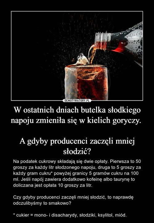 W ostatnich dniach butelka słodkiego napoju zmieniła się w kielich goryczy.   A gdyby producenci zaczęli mniej słodzić?