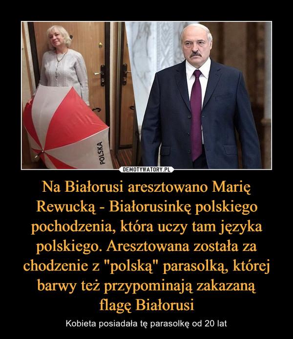 """Na Białorusi aresztowano Marię Rewucką - Białorusinkę polskiego pochodzenia, która uczy tam języka polskiego. Aresztowana została za chodzenie z """"polską"""" parasolką, której barwy też przypominają zakazanąflagę Białorusi – Kobieta posiadała tę parasolkę od 20 lat"""