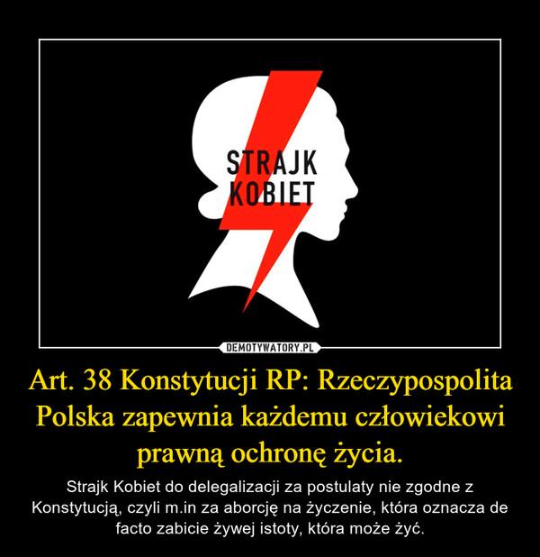 Art. 38 Konstytucji RP: Rzeczypospolita Polska zapewnia każdemu człowiekowi prawną ochronę życia. – Strajk Kobiet do delegalizacji za postulaty nie zgodne z Konstytucją, czyli m.in za aborcję na życzenie, która oznacza de facto zabicie żywej istoty, która może żyć.