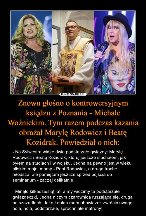 Znowu głośno o kontrowersyjnym księdzu z Poznania - Michale Woźnickim. Tym razem podczas kazania obrażał Marylę Rodowicz i Beatę Kozidrak. Powiedział o nich: