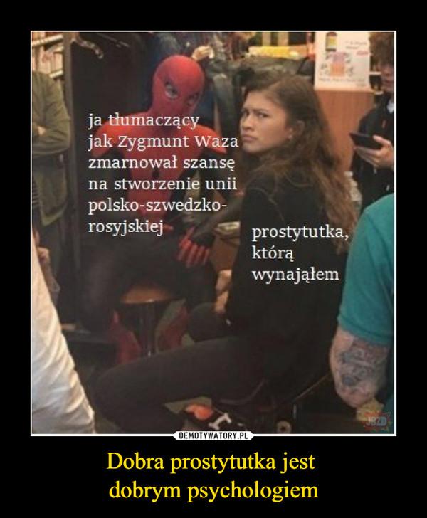 Dobra prostytutka jest dobrym psychologiem –  Ja tłumaczący jak Zygmunt Waza zmarnował szansę na stworzenie unii polsko-szwedzko-rosyjskiej prostytutka, którą wynająłem
