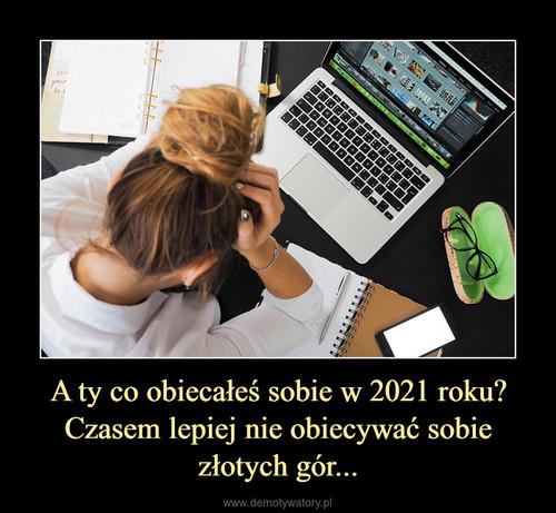 A ty co obiecałeś sobie w 2021 roku? Czasem lepiej nie obiecywać sobie złotych gór...