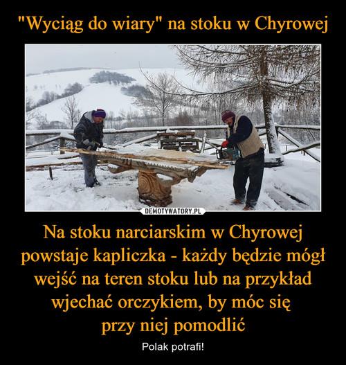 """""""Wyciąg do wiary"""" na stoku w Chyrowej Na stoku narciarskim w Chyrowej powstaje kapliczka - każdy będzie mógł wejść na teren stoku lub na przykład wjechać orczykiem, by móc się  przy niej pomodlić"""