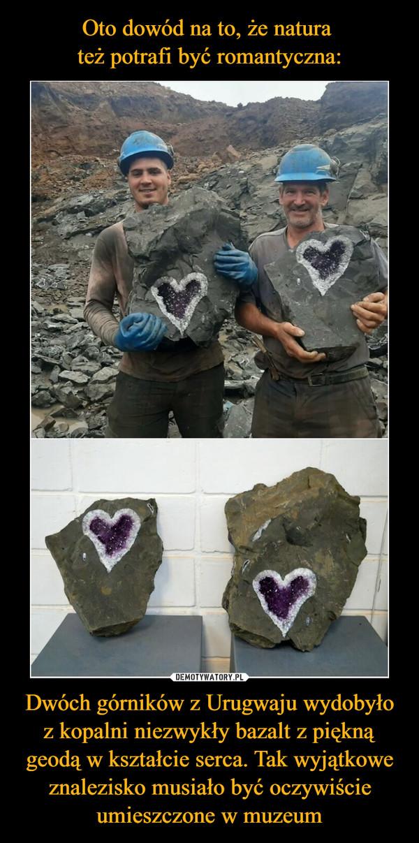 Dwóch górników z Urugwaju wydobyło z kopalni niezwykły bazalt z piękną geodą w kształcie serca. Tak wyjątkowe znalezisko musiało być oczywiście umieszczone w muzeum –