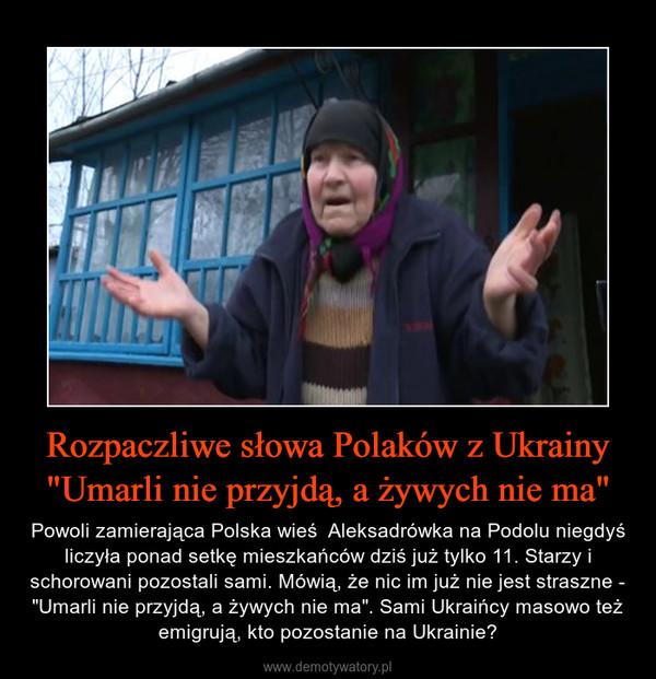 """Rozpaczliwe słowa Polaków z Ukrainy """"Umarli nie przyjdą, a żywych nie ma"""" – Powoli zamierająca Polska wieś  Aleksadrówka na Podolu niegdyś liczyła ponad setkę mieszkańców dziś już tylko 11. Starzy i schorowani pozostali sami. Mówią, że nic im już nie jest straszne - """"Umarli nie przyjdą, a żywych nie ma"""". Sami Ukraińcy masowo też emigrują, kto pozostanie na Ukrainie?"""