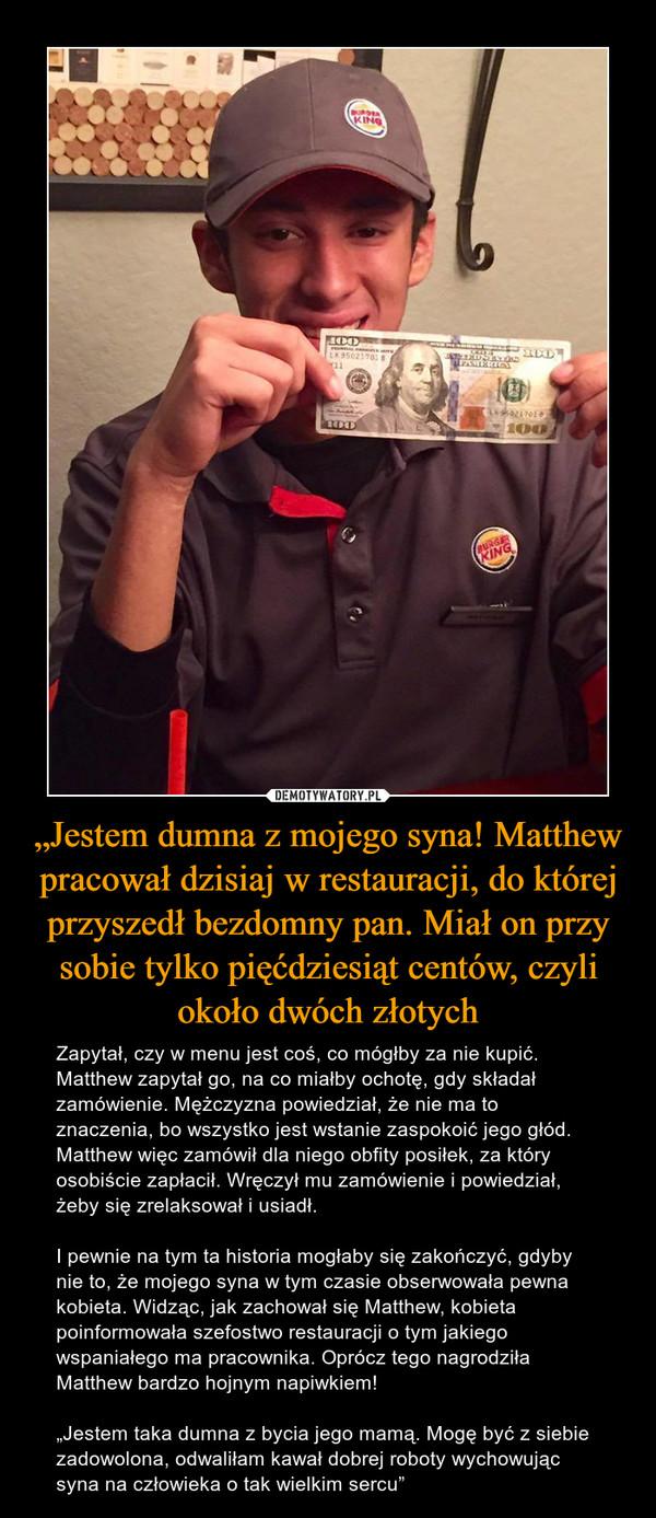 """""""Jestem dumna z mojego syna! Matthew pracował dzisiaj w restauracji, do której przyszedł bezdomny pan. Miał on przy sobie tylko pięćdziesiąt centów, czyli około dwóch złotych – Zapytał, czy w menu jest coś, co mógłby za nie kupić. Matthew zapytał go, na co miałby ochotę, gdy składał zamówienie. Mężczyzna powiedział, że nie ma to znaczenia, bo wszystko jest wstanie zaspokoić jego głód. Matthew więc zamówił dla niego obfity posiłek, za który osobiście zapłacił. Wręczył mu zamówienie i powiedział, żeby się zrelaksował i usiadł.I pewnie na tym ta historia mogłaby się zakończyć, gdyby nie to, że mojego syna w tym czasie obserwowała pewna kobieta. Widząc, jak zachował się Matthew, kobieta poinformowała szefostwo restauracji o tym jakiego wspaniałego ma pracownika. Oprócz tego nagrodziła Matthew bardzo hojnym napiwkiem!""""Jestem taka dumna z bycia jego mamą. Mogę być z siebie zadowolona, odwaliłam kawał dobrej roboty wychowując syna na człowieka o tak wielkim sercu"""""""