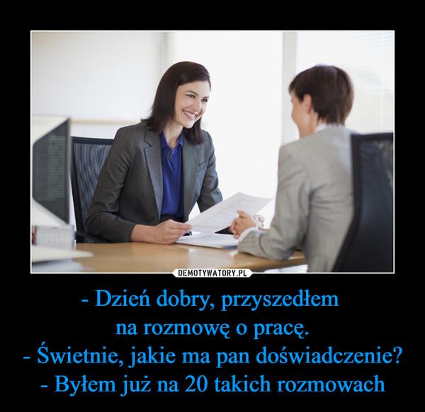 - Dzień dobry, przyszedłem na rozmowę o pracę.- Świetnie, jakie ma pan doświadczenie?- Byłem już na 20 takich rozmowach –