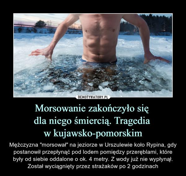 """Morsowanie zakończyło się dla niego śmiercią. Tragedia w kujawsko-pomorskim – Mężczyzna """"morsował"""" na jeziorze w Urszulewie koło Rypina, gdy postanowił przepłynąć pod lodem pomiędzy przeręblami, które były od siebie oddalone o ok. 4 metry. Z wody już nie wypłynął. Został wyciągnięty przez strażaków po 2 godzinach"""
