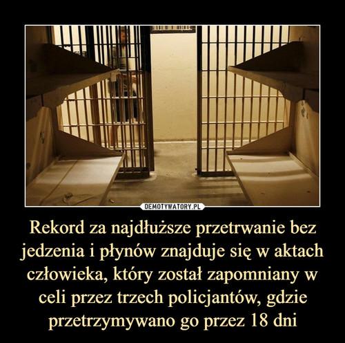 Rekord za najdłuższe przetrwanie bez jedzenia i płynów znajduje się w aktach człowieka, który został zapomniany w celi przez trzech policjantów, gdzie przetrzymywano go przez 18 dni