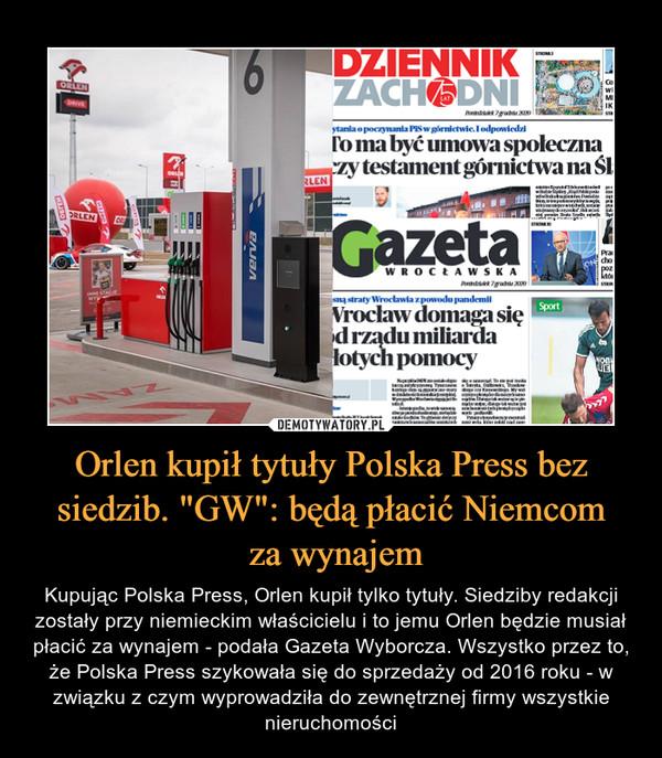 """Orlen kupił tytuły Polska Press bez siedzib. """"GW"""": będą płacić Niemcom za wynajem – Kupując Polska Press, Orlen kupił tylko tytuły. Siedziby redakcji zostały przy niemieckim właścicielu i to jemu Orlen będzie musiał płacić za wynajem - podała Gazeta Wyborcza. Wszystko przez to, że Polska Press szykowała się do sprzedaży od 2016 roku - w związku z czym wyprowadziła do zewnętrznej firmy wszystkie nieruchomości"""