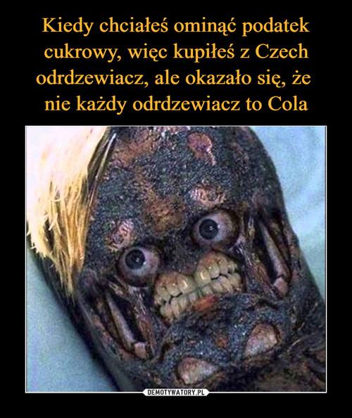 Kiedy chciałeś ominąć podatek cukrowy, więc kupiłeś z Czech odrdzewiacz, ale okazało się, że  nie każdy odrdzewiacz to Cola