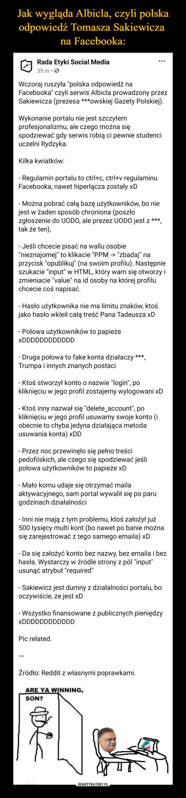 """–  Rada Etyki Social Mediat3uS8p mmotenslidnlored  · Wczoraj ruszyła """"polska odpowiedź na Facebooka"""" czyli serwis Albicla prowadzony przez Sakiewicza (prezesa ***owskiej Gazety Polskiej). Wykonanie portalu nie jest szczytem profesjonalizmu, ale czego można się spodziewać gdy serwis robią ci pewnie studenci uczelni Rydzyka.Kilka kwiatków:- Regulamin portalu to ctrl+c, ctrl+v regulaminu Facebooka, nawet hiperłącza zostały xD- Można pobrać całą bazę użytkowników, bo nie jest w żaden sposób chroniona (poszło zgłoszenie do UODO, ale prezez UODO jest z ***, tak że ten),- Jeśli chcecie pisać na wallu osobie """"nieznajomej"""" to klikacie """"PPM -> """"zbadaj"""" na przycisk """"opublikuj"""" (na swoim profilu). Następnie szukacie """"input"""" w HTML, który wam się otworzy i zmieniacie """"value"""" na id osoby na której profilu chcecie coś napisać.- Hasło użytkownika nie ma limitu znaków, ktoś jako hasło wkleił całą treść Pana Tadeusza xD- Połowa użytkowników to papieże xDDDDDDDDDDDD- Druga połowa to fake konta działaczy ***, Trumpa i innych znanych postaci- Ktoś stworzył konto o nazwie """"login"""", po kliknięciu w jego profil zostajemy wylogowani xD- Ktoś inny nazwał się """"delete_account"""", po kliknięciu w jego profil usuwamy swoje konto (i obecnie to chyba jedyna działająca metoda usuwania konta) xDD- Przez noc przewinęło się pełno treści pedofilskich, ale czego się spodziewać jeśli połowa użytkowników to papieże xD- Mało komu udaje się otrzymać maila aktywacyjnego, sam portal wywalił się po paru godzinach działalności- Inni nie mają z tym problemu, ktoś założył już 500 tysięcy multi kont (bo nawet po banie można się zarejestrować z tego samego emaila) xD- Da się założyć konto bez nazwy, bez emaila i bez hasła. Wystarczy w źródle strony z pól """"input"""" usunąć atrybut """"required""""- Sakiewicz jest dumny z działalności portalu, bo oczywiście, że jest xD- Wszystko finansowane z publicznych pieniędzy xDDDDDDDDDDDDPic related.---Źródło: Reddit z własnymi poprawkami."""