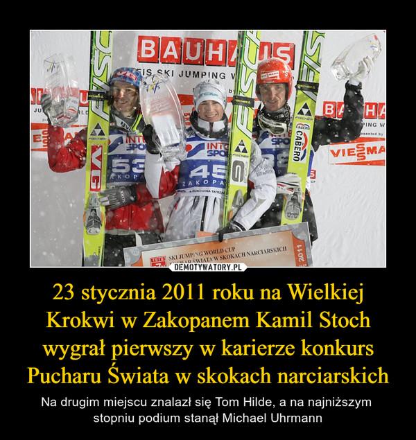 23 stycznia 2011 roku na Wielkiej Krokwi w Zakopanem Kamil Stoch wygrał pierwszy w karierze konkurs Pucharu Świata w skokach narciarskich – Na drugim miejscu znalazł się Tom Hilde, a na najniższym stopniu podium stanął Michael Uhrmann