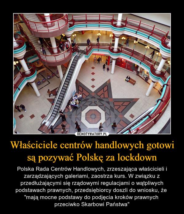 """Właściciele centrów handlowych gotowi są pozywać Polskę za lockdown – Polska Rada Centrów Handlowych, zrzeszająca właścicieli i zarządzających galeriami, zaostrza kurs. W związku z przedłużającymi się rządowymi regulacjami o wątpliwych podstawach prawnych, przedsiębiorcy doszli do wniosku, że """"mają mocne podstawy do podjęcia kroków prawnych przeciwko Skarbowi Państwa"""""""