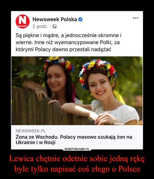 Lewica chętnie odetnie sobie jedną rękę byle tylko napisać coś złego o Polsce