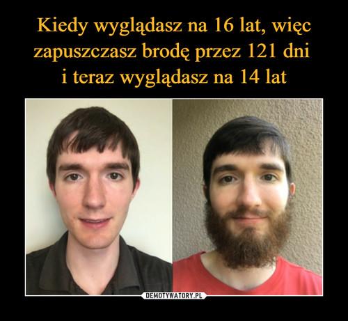 Kiedy wyglądasz na 16 lat, więc zapuszczasz brodę przez 121 dni  i teraz wyglądasz na 14 lat