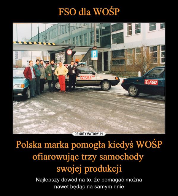 Polska marka pomogła kiedyś WOŚP ofiarowując trzy samochody swojej produkcji – Najlepszy dowód na to, że pomagać możnanawet będąc na samym dnie