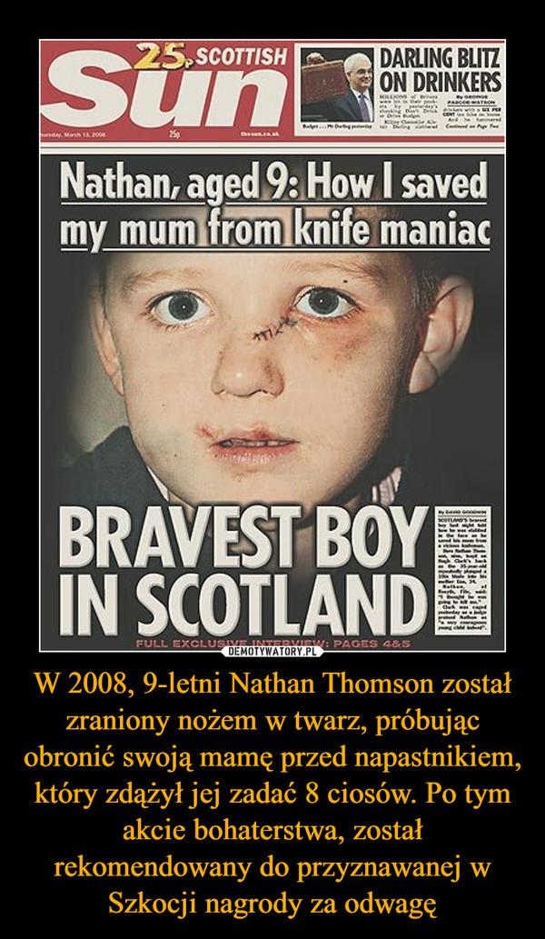 W 2008, 9-letni Nathan Thomson został zraniony nożem w twarz, próbując obronić swoją mamę przed napastnikiem, który zdążył jej zadać 8 ciosów. Po tym akcie bohaterstwa, został rekomendowany do przyznawanej w Szkocji nagrody za odwagę –