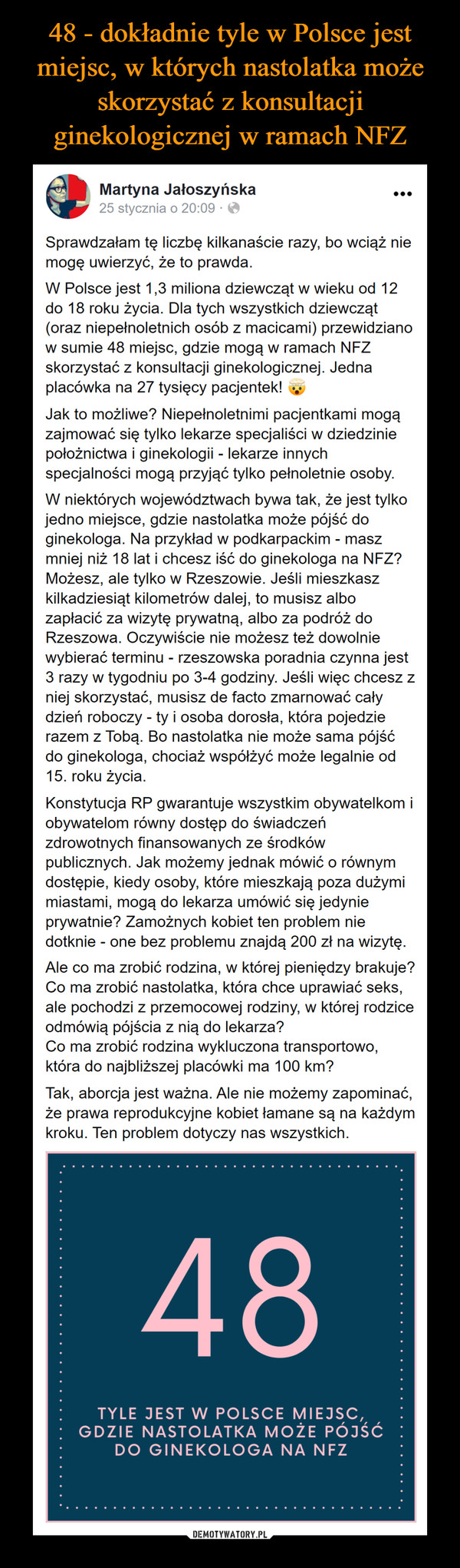 –  Martyna Jałoszyńska2gS5g mtfstmfyaccczSnaiiriSuadprofr no 20ls:ore0d9  · Sprawdzałam tę liczbę kilkanaście razy, bo wciąż nie mogę uwierzyć, że to prawda.W Polsce jest 1,3 miliona dziewcząt w wieku od 12 do 18 roku życia. Dla tych wszystkich dziewcząt (oraz niepełnoletnich osób z macicami) przewidziano w sumie 48 miejsc, gdzie mogą w ramach NFZ skorzystać z konsultacji ginekologicznej. Jedna placówka na 27 tysięcy pacjentek!